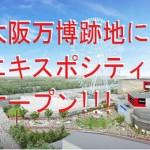 大阪万博跡地にエキスポシティがオープン!